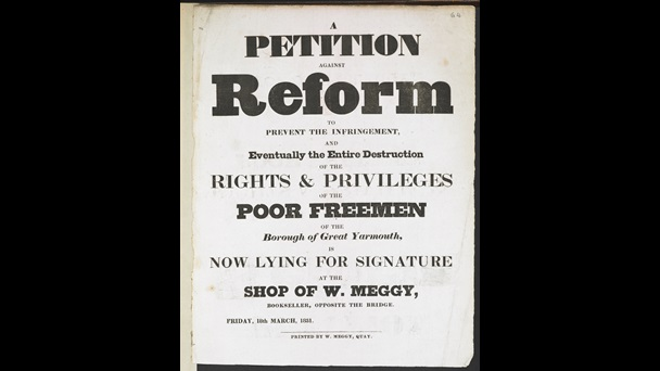 A petition against reform to prevent the infringement and eventually the entire destruction of the rights & privileges of the poor freemen of the borough of Great Yarmouth, is now lying for signature at the shop of W. Meggy, bookseller, opposite the bridge, printed by William Meggy, Quay, Great Yarmouth. [1831], 29 x 23 cm, N.Tab.2012/6(1i) (64)