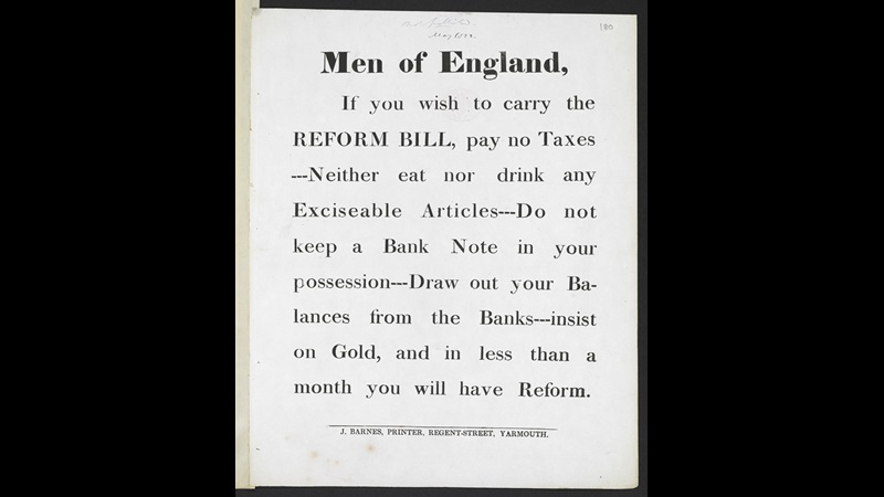 Men of England, if you wish to carry the Reform Bill, pay no taxes --- Neither eat nor drink any exciseable articles --- Do not keep a bank note in your possession --- Draw out your balances from the banks --- Insist on gold, and in less than a month you will have reform, John Barnes, Regent-Street, Great Yarmouth, [1832 or before], 28 x 22 cm, N.Tab.2012/6(1i) (180)