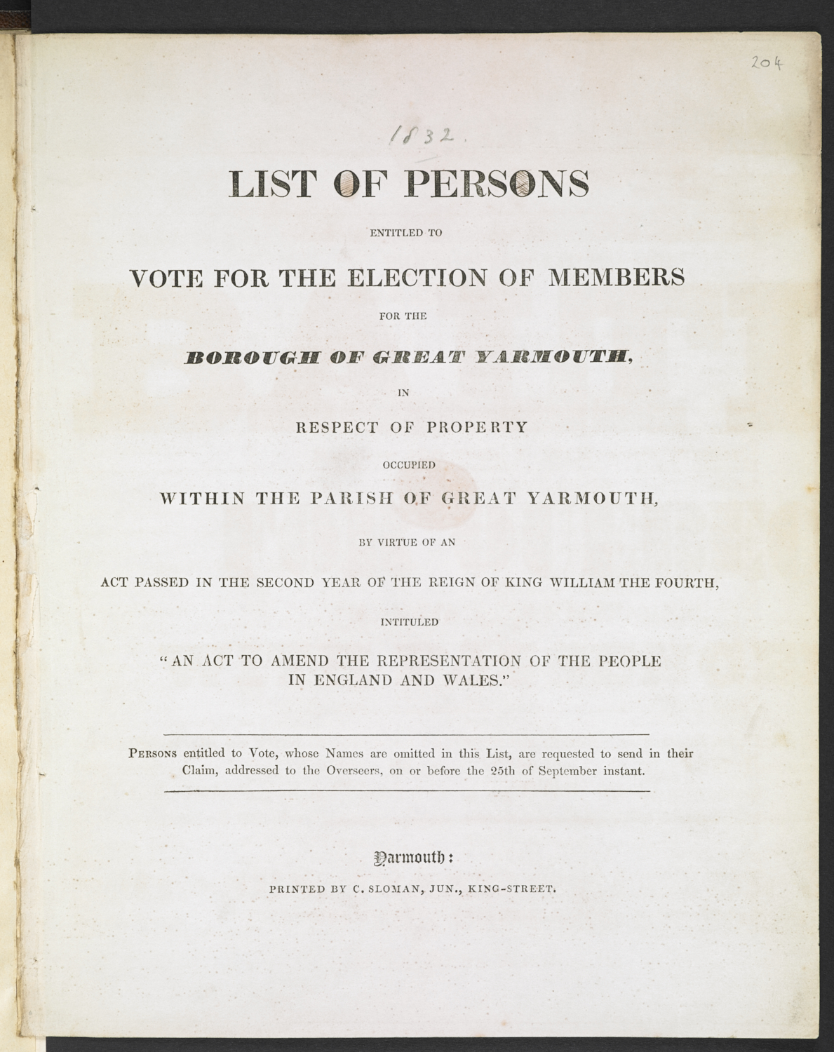 "List of persons entitled to vote for the election of members for the borough of Great Yarmouth, in respect of property occupied within the parish of Great Yarmouth, by virtue of an act passed in the second year of King William the Fourth, intituled ""An Act to Amend the Representation of the People in England and Wales"". Persons entitled to vote, whose names are omitted in this list, are requested to send in their claim, addressed to the overseers, on or before the 25th of September instant, printed by C. Sloman, King Street, Yarmouth, [1832], 28 cm,  N.Tab.2012/6(1i) (204)"