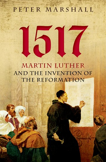 27Oct_1517 Martin Luther and the Invention of the Reformation