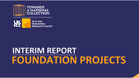 "Detail of the cover of an interim report for a Towards a National Collection Foundation Project. Features logos for Towards a National Collection and AHRC, and the words ""Interim Report. Foundation Projects."""